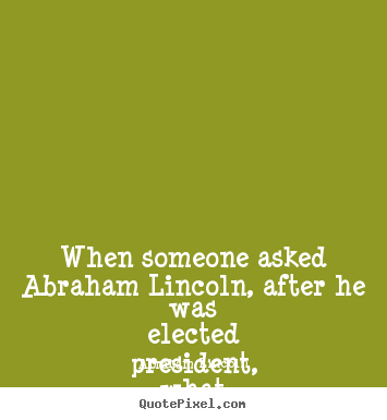 Create custom photo quotes about friendship - When someone asked abraham lincoln, after he was elected president,..