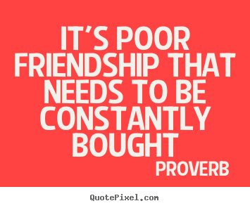 It's poor friendship that needs to be constantly bought Proverb great friendship quote