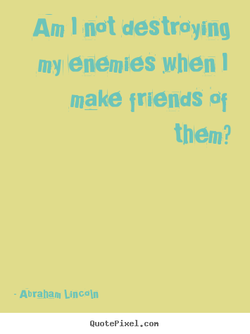 Customize poster quotes about friendship - Am i not destroying my enemies when i make friends..