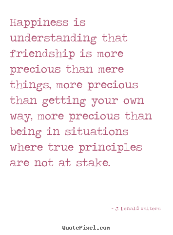 Quotes about friendship - Happiness is understanding that friendship is more precious than mere..