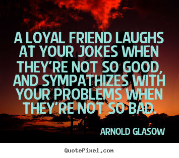 A loyal friend laughs at your jokes when they're not so good, and.. Arnold Glasow best friendship quotes