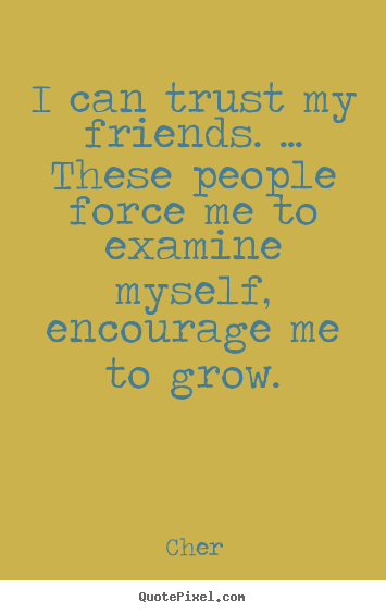 Create picture quotes about friendship - I can trust my friends. ... these people force me..