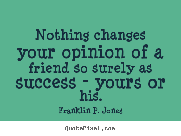Franklin P. Jones picture quotes - Nothing changes your opinion of a friend so surely as success.. - Friendship quotes