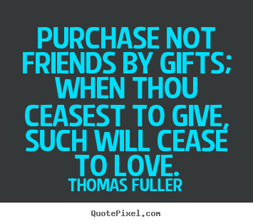 Thomas Fuller picture quotes - Purchase not friends by gifts; when thou ceasest.. - Friendship quotes