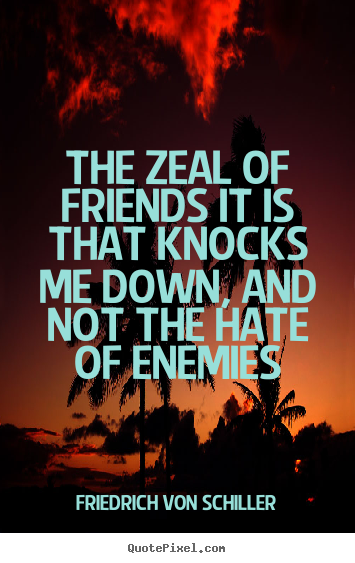 Make picture quotes about friendship - The zeal of friends it is that knocks me down,..