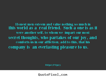 Friendship quotes - Honest men esteem and value nothing so much in this world as a real..