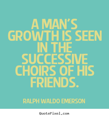 A man's growth is seen in the successive choirs of.. Ralph Waldo Emerson  friendship quotes