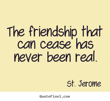 The friendship that can cease has never been real. St. Jerome  friendship quote
