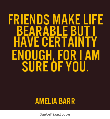 Quotes about friendship - Friends make life bearable but i have certainty..