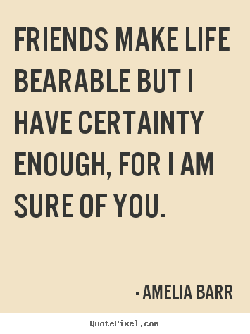 Make custom picture quotes about friendship - Friends make life bearable but i have certainty enough,..
