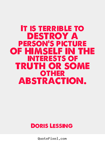 Doris Lessing picture quotes - It is terrible to destroy a person's picture of himself in the.. - Friendship quote