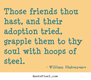 Diy pictures sayings about friendship - Those friends thou hast, and their adoption tried, grapple them..