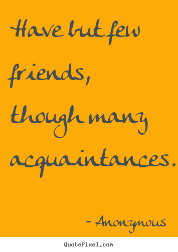 Sayings about friendship - Have but few friends, though many acquaintances.