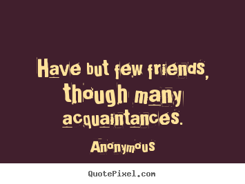 Anonymous picture quotes - Have but few friends, though many acquaintances. - Friendship quotes