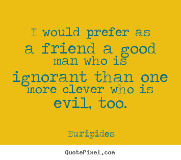 Friendship quote - I would prefer as a friend a good man who is ignorant than..