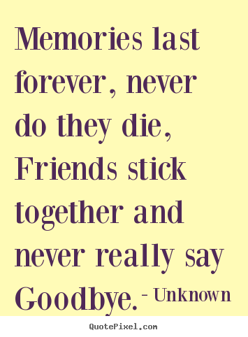 Unknown Picture Quotes Memories Last Forever Never Do They Die Friends Stick Together Friendship Quotes