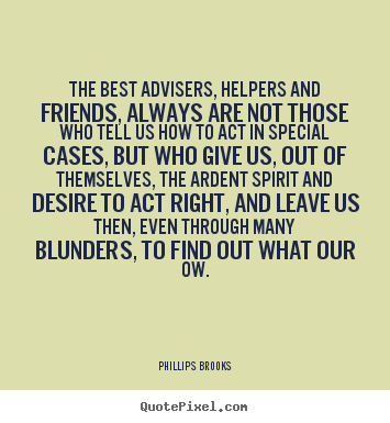 Phillips Brooks image quotes - The best advisers, helpers and friends, always are.. - Friendship quotes