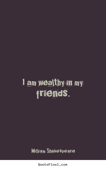William Shakespeare picture quotes - I am wealthy in my friends. - Friendship quote