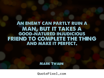 Quotes about friendship - An enemy can partly ruin a man, but it takes..