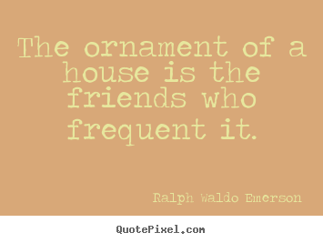 Friendship quotes - The ornament of a house is the friends who frequent it.