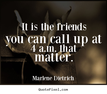 Marlene Dietrich picture quotes - It is the friends you can call up at 4 a.m. that matter. - Friendship quotes