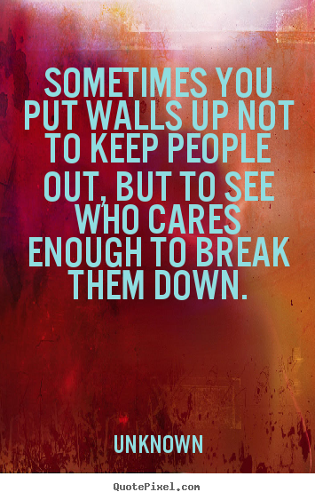 Sayings about friendship - Sometimes you put walls up not to keep people..