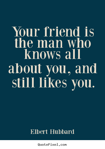 Your friend is the man who knows all about you, and still.. Elbert Hubbard greatest friendship quotes
