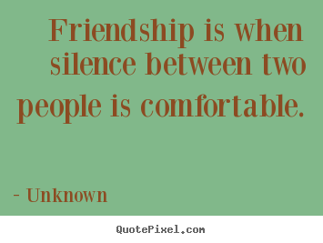 Quote about friendship - Friendship is when silence between two people..