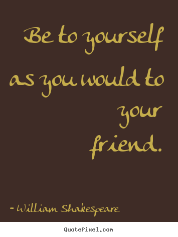 Create graphic pictures sayings about friendship - Be to yourself as you would to your friend.