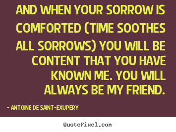 Quote about friendship - And when your sorrow is comforted (time soothes all sorrows)..