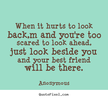 Anonymous poster quotes - When it hurts to look back,m and you're too scared to.. - Friendship quotes