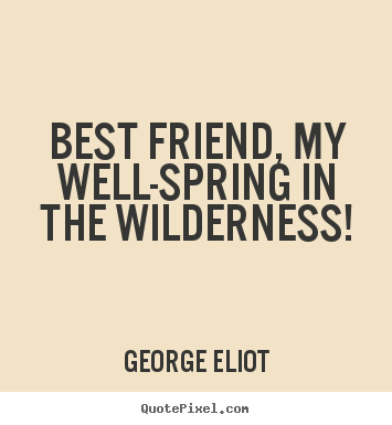 Create custom picture quotes about friendship - Best friend, my well-spring in the wilderness!