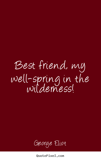 George Eliot photo quotes - Best friend, my well-spring in the wilderness! - Friendship quotes