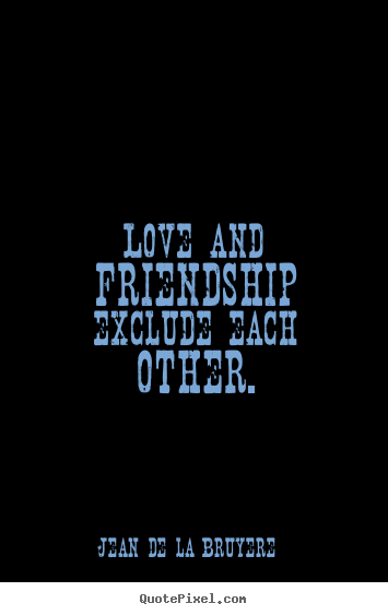 Quote about friendship - Love and friendship exclude each other.