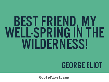 Friendship quote - Best friend, my well-spring in the wilderness!