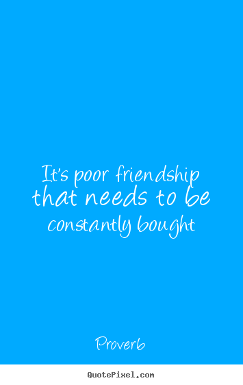 It's poor friendship that needs to be constantly.. Proverb  friendship quotes