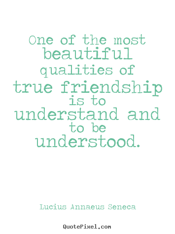 Quotes about friendship - One of the most beautiful qualities of true friendship is to understand..