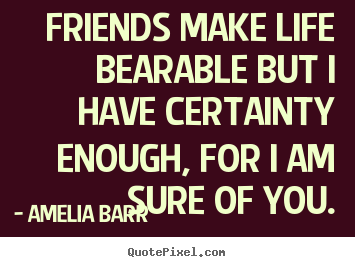 Friendship quotes - Friends make life bearable but i have certainty enough, for..