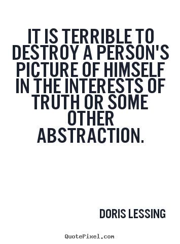 Doris Lessing image sayings - It is terrible to destroy a person's picture of himself in the.. - Friendship quotes