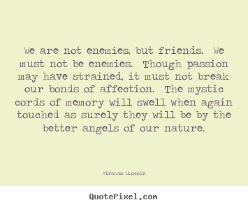 We are not enemies, but friends.  we must not be enemies.  though.. Abraham Lincoln greatest friendship quotes