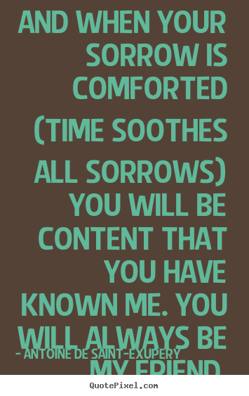 Quotes about friendship - And when your sorrow is comforted (time soothes all sorrows)..