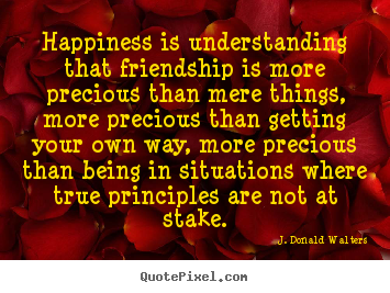 J. Donald Walters picture quotes - Happiness is understanding that friendship is more precious than mere.. - Friendship quote