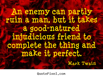 Quotes about friendship - An enemy can partly ruin a man, but it takes a good-natured..