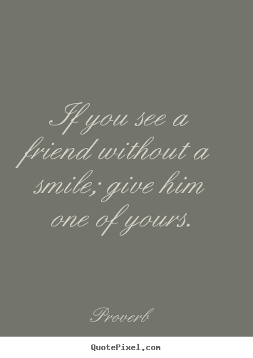 Quote about friendship - If you see a friend without a smile; give..