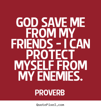 Proverb picture quotes - God save me from my friends - i can protect myself.. - Friendship quotes