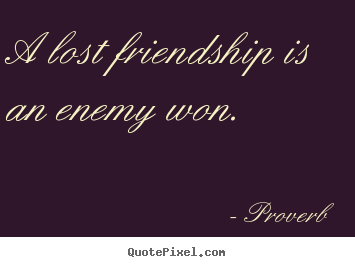 Friendship quotes - A lost friendship is an enemy won.