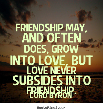 Lord Byron picture quotes - Friendship may, and often does, grow into love, but love never subsides.. - Friendship quotes