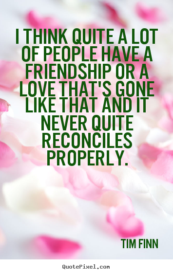 Quote about friendship - I think quite a lot of people have a friendship..