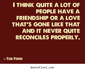 Friendship quotes - I think quite a lot of people have a friendship or a love that's gone..