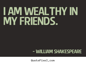 Friendship quotes - I am wealthy in my friends.